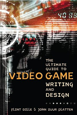The Ultimate Guide to Video Game Writing and Design By Dille, Flint/ Platten, John Zuur